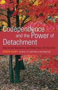 Codependence and the Power of Detachment : How to Set Boundaries and Make Your Life Your Own from the Author of Each Day a New Beginning and Let Go Now