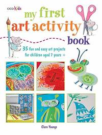 image of My First Art Activity Book: 35 easy and fun projects for children aged 7 years +: 35 Fun and Easy Art Projects for Children Aged 7 Years+