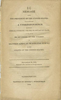 Message from the President of the United States, transmitting a correspondence between Admiral Cockrane and the Secretary of State [John Quincy Adams], in relation to an order of the former to destroy and lay waste the towns off the coasts of the United States. September 26, 1814. Referred to the Committee on Foreign Relations