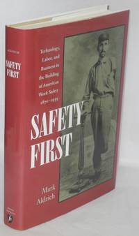 Safety first; technology, labor, and business in the building of American work safety, 1870-1939