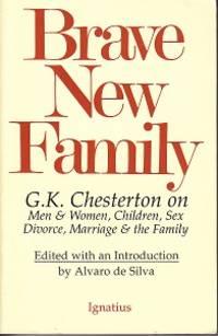 Brave New Family.  G. K. Chesterton on Men and Women, Children, Sex, Divorce, Marriage & the Family