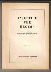 Injustice the Regime Documentary Evidence of the Systematic Violation of  Legal Rights in the Soviet Zone of Germany 1954-1958