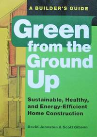 image of Green from the Ground Up. Sustainable, Healthy, and Energy-Efficient Home Construction. A Builder's Guide