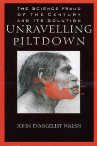 Unravelling Piltdown : The Science Fraud of the Century and Its Solution by  John Evangelist Walsh - Paperback - 1997 - from Godley Books (SKU: 003243)