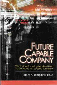 Future Capable Company What Manufacturing Leaders Need to Do Today to  Succeed Tomorrow by  James A Tompkins - First Edition - 2001 - from Riverwash Books and Biblio.com