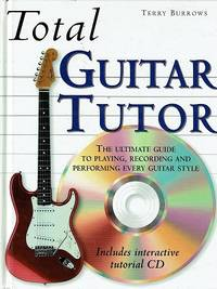 Total Guitar Tutor: The Ultimate Guide To Playing, Recording And Performing Every Guitar Style