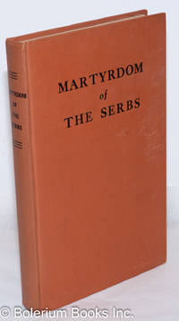 image of Martyrdom of the Serbs: Persecutions of the Serbian Orthodox Church and the Massacre of the Serbian People. Documents and reports of the trustworthy United Nations and of eyewitnesses