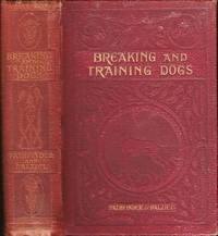 """Breaking and training dogs: being concise directions for the proper education of dogs both for the field and for companions. Second edition revised and enlarged. Part I by """"Pathfinder"""". Part II by Hugh Dalziel"""