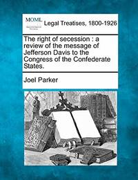 The Right of Secession: A Review of the Message of Jefferson Davis to the Congress of the Confederate States.