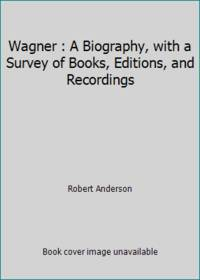 Wagner : A Biography, with a Survey of Books, Editions, and Recordings