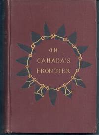 ON CANADA'S FRONTIER. SKETCHES OF HISTORY, SPORT, AND ADVENTURE AND OF THE INDIANS, MISSIONARIES, FUR-TRADERS, AND NEWER SETTLERS OF WESTERN CANADA