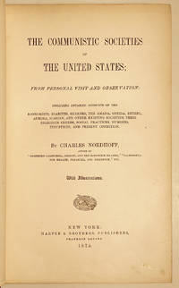 The Communistic Societies Of The United States: From Personal Visit And Observation: Including Detailed Accounts Of The Economists, Zoarites, Shakers, The Amana, Oneida, Bethel, Aurora, Icarian, And Other Existing Societies, Their Religious Creeds, Social Practices, Numbers, Industries, And Present Condition