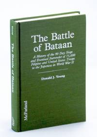 The Battle of Bataan: A History of the 90 Day Siege and Eventual Surrender of 75,000 Filipino and United States Troops to the Japanese in World War