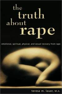 The Truth about Rape : Emotional, spiritual, physical, and sexual recovery from Rape