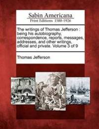 The writings of Thomas Jefferson: being his autobiography, correspondence, reports, messages, addresses, and other writings, official and private. Volume 3 of 9 by Thomas Jefferson - 2012-02-22