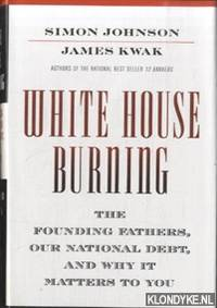 White House Burning. The Founding Fathers, Our National Debt, and Why It Matters to You