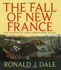The Fall of New France : How the French Lost a North American Empire 1754-1763