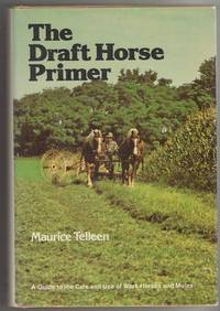 The Draft Horse Primer: A Guide to the Care and Use of Work Horses and Mules by Telleen, Maurice - 1977