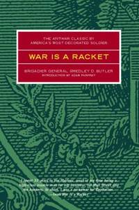 War Is a Racket : The Antiwar Classic by America's Most Decorated Soldier by Smedley D. Butler - 2003