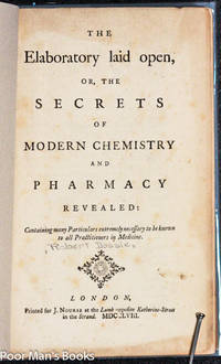 THE LABORATORY LAID OPEN OR THE SECRETS OF MODERN CHEMISTRY AND PHARMACY  REVEALED. CONTAINING MANY PARTICULARS EXTREMELY NEESSARY TO BE KNOW TO ALL  PRACTITIONERS OF MEDICINE