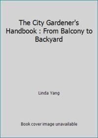 The City Gardener's Handbook : From Balcony to Backyard by Linda Yang - 1990