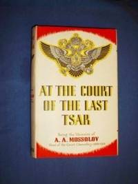 At The Court Of The Last Tsar: Being the Memoirs of A. A. Mossolov, Head of the Court Chancellery, 1900-1916.