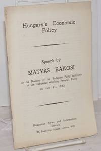 image of Hungary's Economic Policy: Speech by Mátyas Rákosi at the meeting of the Budapest Party Activists of the Hungarian Working People's Party on July 11, 1953