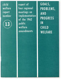 image of Child Welfare Report Number 13: Goals, Problems, and Progress in Child Welfare. Report of Four Regional Meetings on Implementation of the 1962 Public Welfare Amendments
