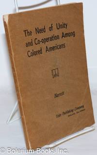 image of The need of unity and co-operation among colored Americans. A book discussing the problems of unity and co-operation among American Negroes in those matters concerning their betterment