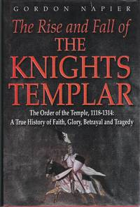 The Rise and Fall of the Knights Templar: The Order of the Temple 1118-1314 - A True History of...