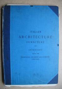 image of Italian Architecture, Furniture and Interiors During the Fourteenth, Fifteenth and Sixteenth Centuries.