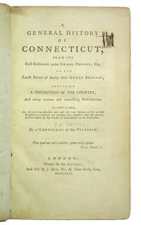 A General History of Connecticut, from its First Settlement under George Fenwick, Esq., to its Latest Period of Amity with Great Britain; including a Description of the Country, and many curious and interesting anecdotes. To which is added, an Appendix, wherein new and the true Sources of the present Rebellion in America are pointed out; together with the particular Part taken by the People of Connecticut in its Promotion. By a Gentleman of the Province