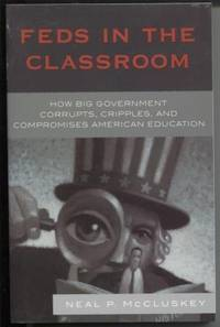 Feds in the Classroom  How Big Government Corrupts, Cripples, and  Compromises American Education