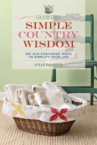 Simple Country Wisdom : 501 Old-Fashioned Ideas to Simplify Your Life