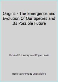 Origins - The Emergence and Evolution Of Our Species and Its Possible Future