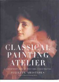 Classical Painting Atelier: A Contemporary Guide to Traditional Studio Practice  ( Instruction / Technique )