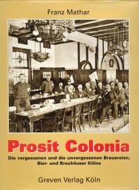 Prosit Colonia. Die vergessenen und die unvergessenen Brauereien, Bier- und Brauhäuser Kölns