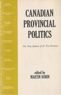 Canadian Provincial Politics - The Party Systems Of The Ten Provinces by  Martin (Editor) Robin - Paperback - 1972 - from Bytown Bookery (SKU: 15372)