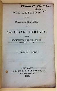 SIX LETTERS ON THE NECESSITY AND PRACTICABILITY OF A NATIONAL CURRENCY, AND THE PRINCIPLES AND MEASURES ESSENTIAL TO IT by  Eleazar Lord - 1862 - from David M. Lesser, Fine Antiquarian Books LLC and Biblio.com