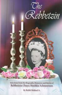 The Rebbetzin: Selections from the Biography, Reminiscences and Stories  about Rebbetzin Chaya Mushka Schneerson