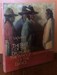 THE BEAT OF THE DRUM AND THE WHOOP OF THE DANCE. A Study of the Life and Work of Joseph Henry Sharp