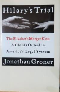 image of Hilary's Trial: the Elizabeth Morgan Case : a Child's Ordeal in America's  Legal System
