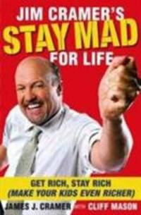 Jim Cramer's Stay Mad for Life : Get Rich, Stay Rich (Make Your Kids Even Richer)