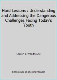 Hard Lessons : Understanding and Addressing the Dangerous Challenges Facing Today's Youth
