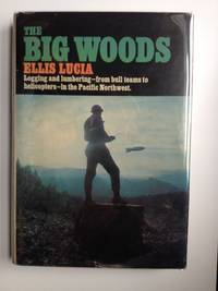 The BIG Woods   Logging and Lumbering--from bull teams to helicopters--in the Pacific Northwest
