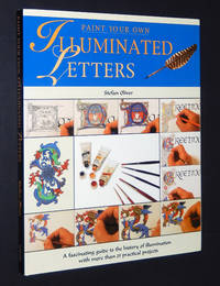 Paint Your Own Illuminated Letters: A Fascinating Guide to the History of Illumination with More Than 25 Practical Projects by Oliver, Stefan - 2001