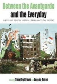 Between the Avant-garde and the Everyday: Subversive Politics in Europe from 1957 to the Present...