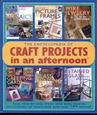 The Encyclopedia of Craft Projects in an Afternoon : Easy, Step-By-Step  Crafts with Basic How-To Instructions-All Illustrated with over 500 Photos