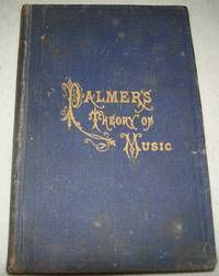 Palmer's Theory of Music being a Practical Guide to the Study of Thorough Bass, Harmony,...