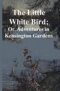 The Little White Bird; Or, Adventures in Kensington Gardens by J. M. Barrie - 2017-09-21 - from Books Express and Biblio.com